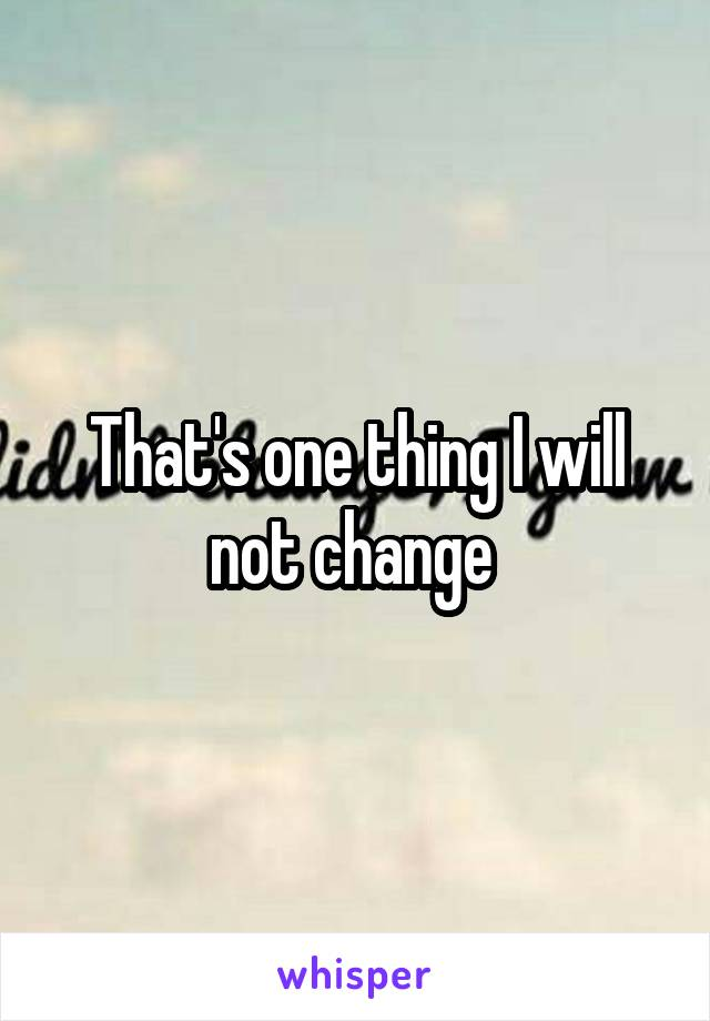 That's one thing I will not change