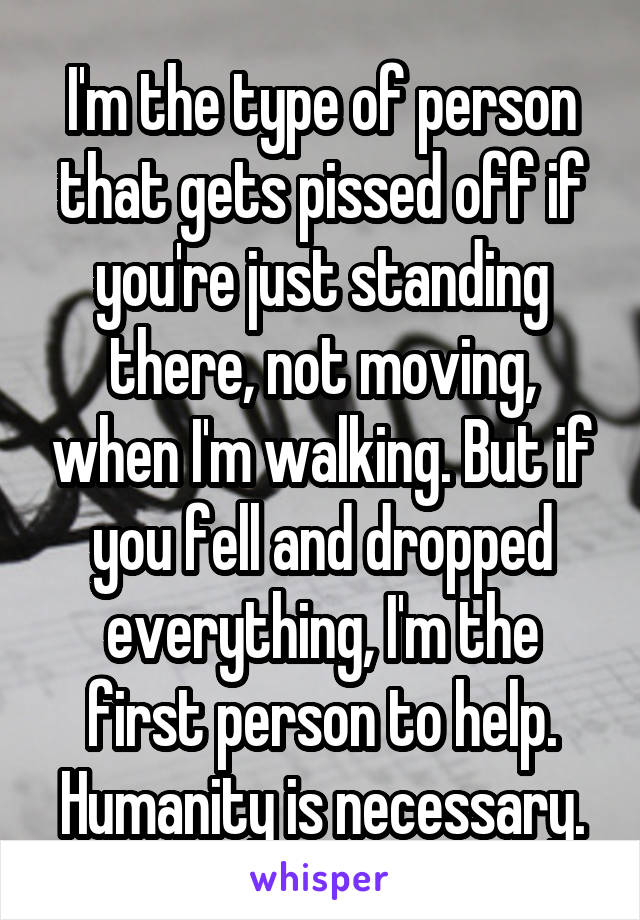 I'm the type of person that gets pissed off if you're just standing there, not moving, when I'm walking. But if you fell and dropped everything, I'm the first person to help. Humanity is necessary.