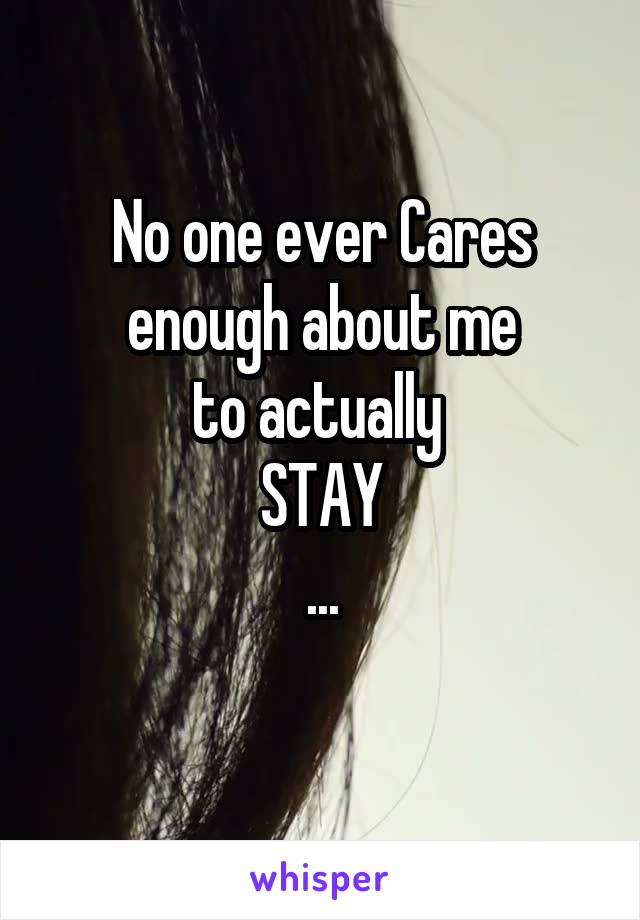 No one ever Cares enough about me to actually  STAY ...
