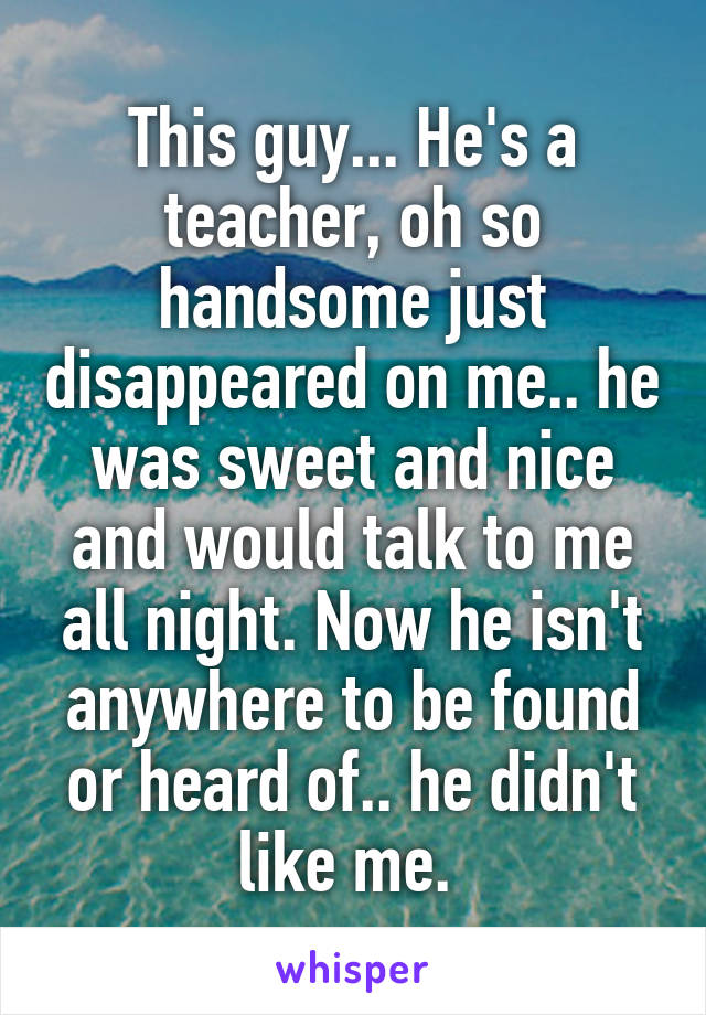 This guy... He's a teacher, oh so handsome just disappeared on me.. he was sweet and nice and would talk to me all night. Now he isn't anywhere to be found or heard of.. he didn't like me.