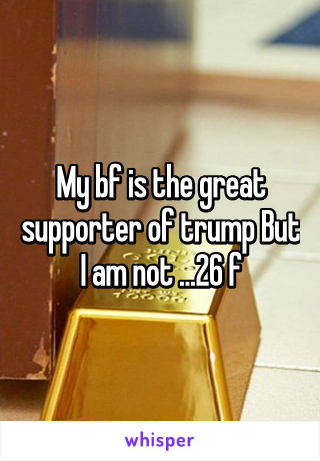 My bf is the great supporter of trump But I am not ...26 f