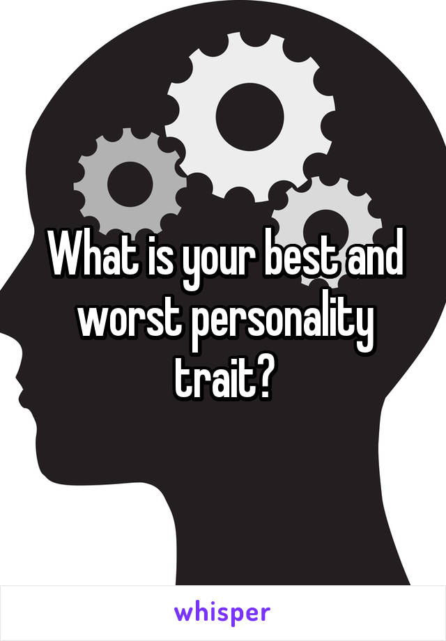 What is your best and worst personality trait?