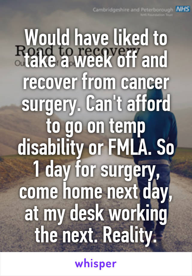 Would have liked to take a week off and recover from cancer surgery. Can't afford to go on temp disability or FMLA. So 1 day for surgery, come home next day, at my desk working the next. Reality.