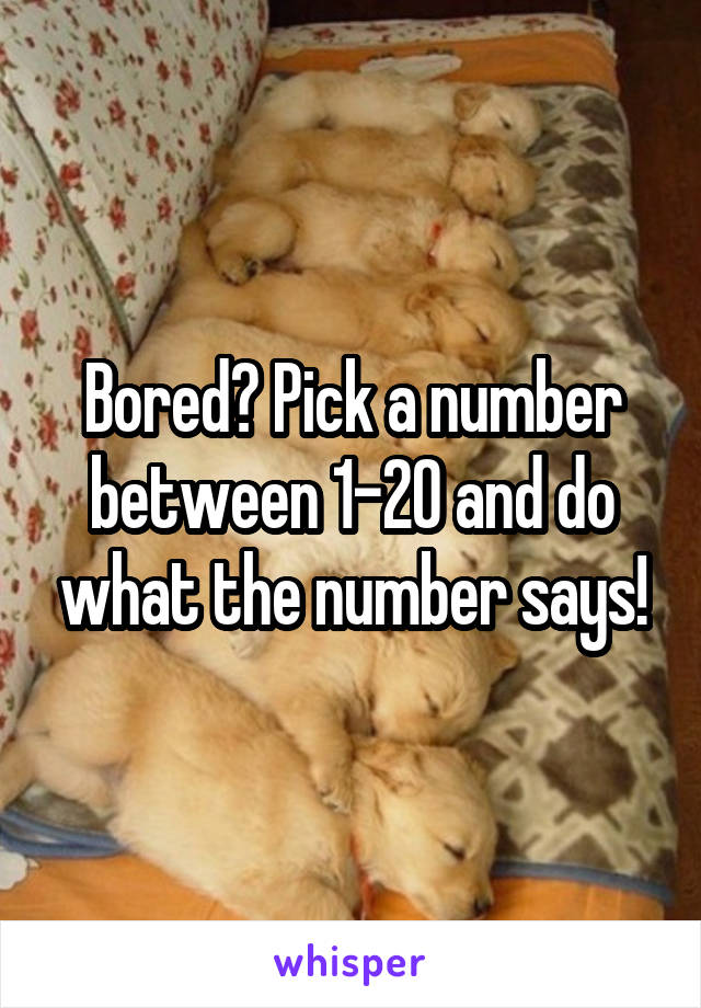 Bored? Pick a number between 1-20 and do what the number says!