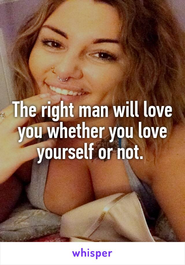 The right man will love you whether you love yourself or not.