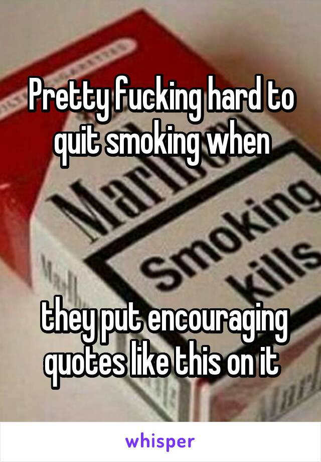 Pretty fucking hard to quit smoking when     they put encouraging quotes like this on it