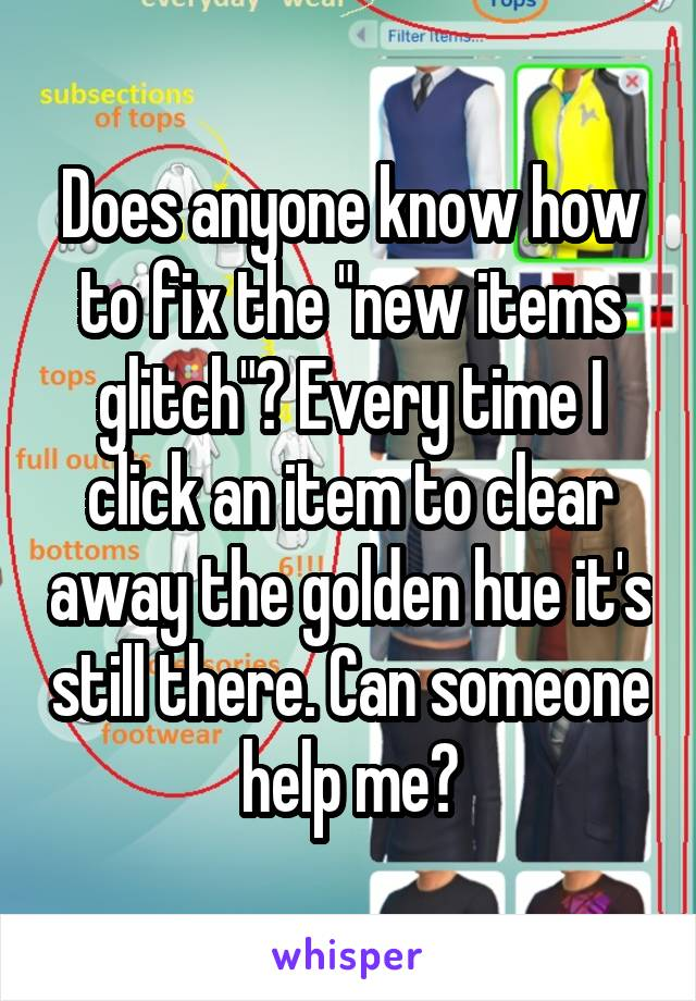 "Does anyone know how to fix the ""new items glitch""? Every time I click an item to clear away the golden hue it's still there. Can someone help me?"