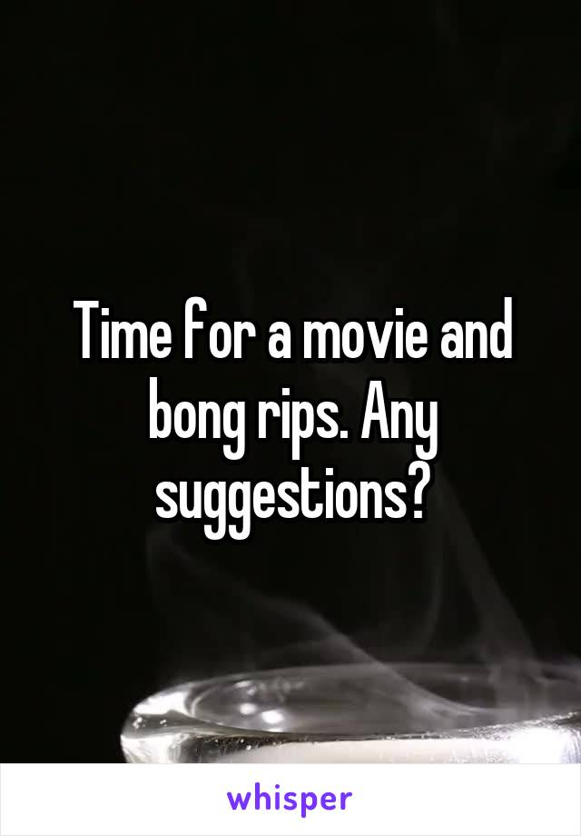 Time for a movie and bong rips. Any suggestions?