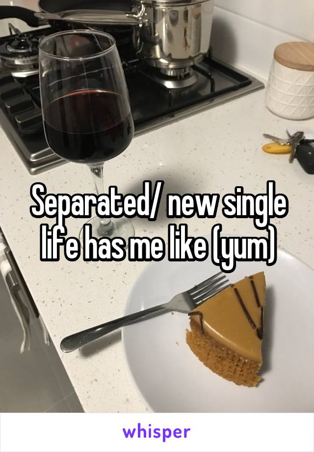 Separated/ new single life has me like (yum)