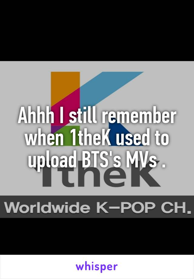 Ahhh I still remember when 1theK used to upload BTS's MVs .