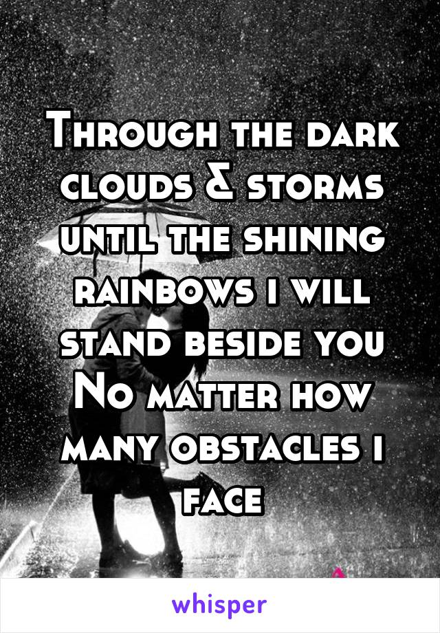 Through the dark clouds & storms until the shining rainbows i will stand beside you No matter how many obstacles i face