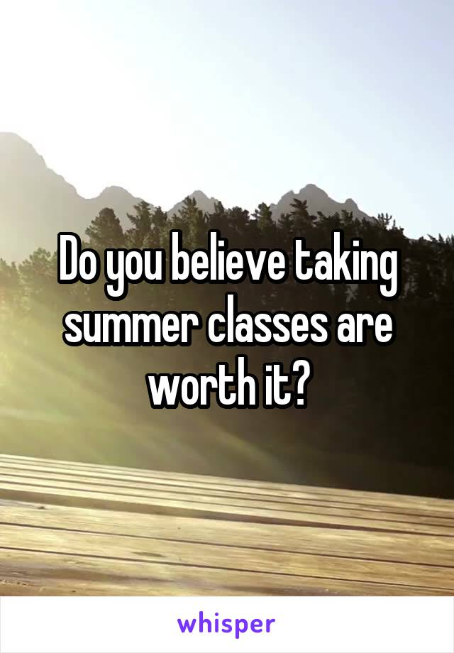 Do you believe taking summer classes are worth it?