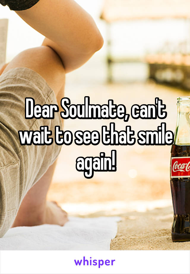 Dear Soulmate, can't wait to see that smile again!