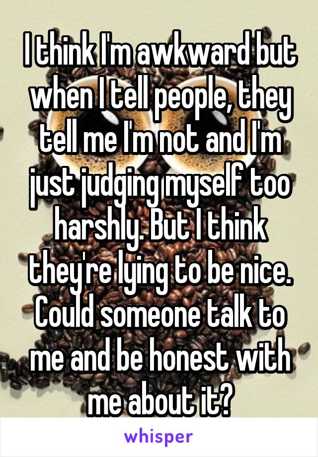 I think I'm awkward but when I tell people, they tell me I'm not and I'm just judging myself too harshly. But I think they're lying to be nice. Could someone talk to me and be honest with me about it?