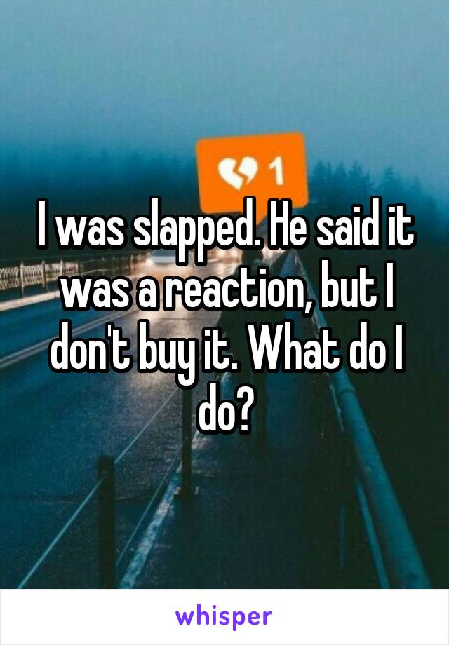 I was slapped. He said it was a reaction, but I don't buy it. What do I do?