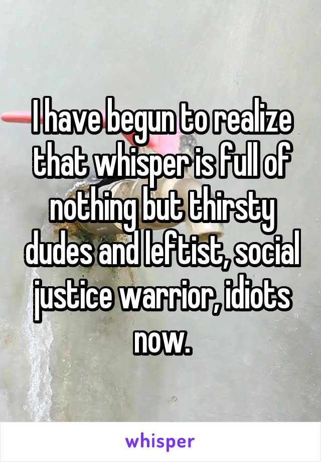 I have begun to realize that whisper is full of nothing but thirsty dudes and leftist, social justice warrior, idiots now.