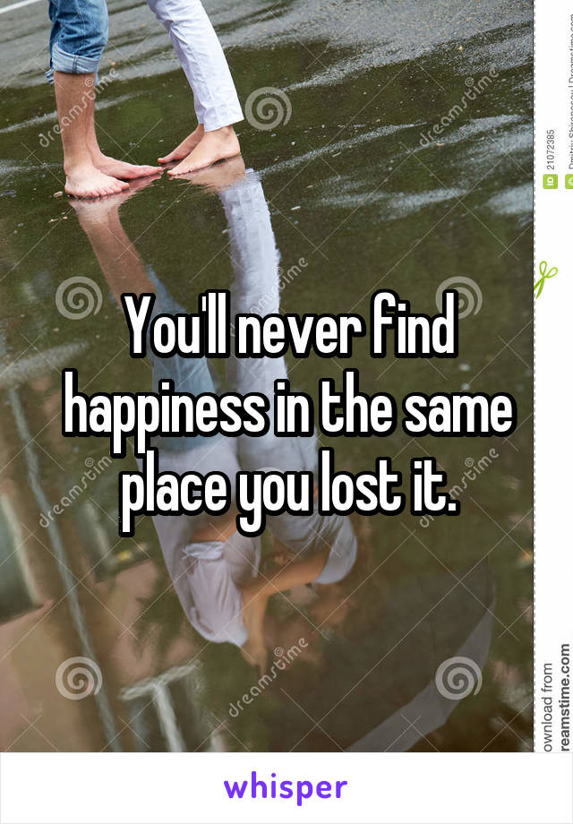 You'll never find happiness in the same place you lost it.