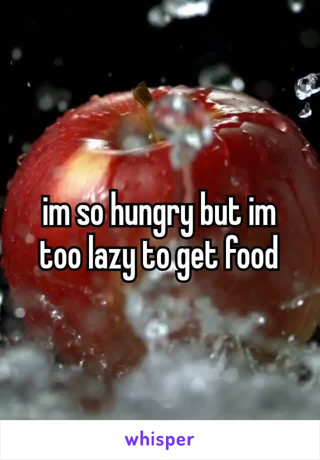 im so hungry but im too lazy to get food