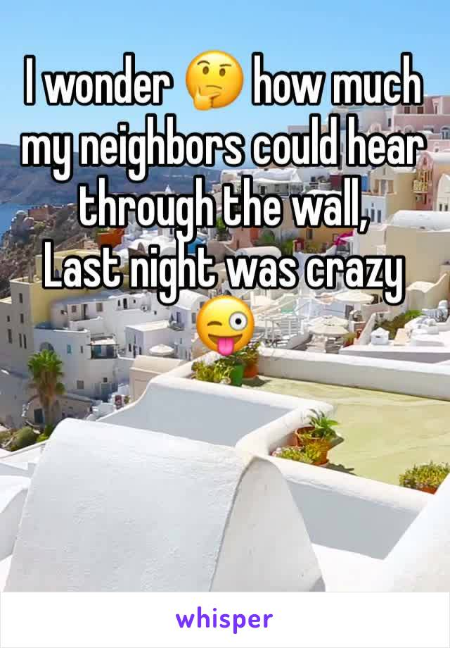 I wonder 🤔 how much my neighbors could hear through the wall,  Last night was crazy 😜