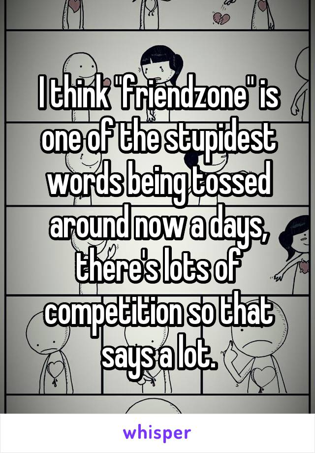 "I think ""friendzone"" is one of the stupidest words being tossed around now a days, there's lots of competition so that says a lot."
