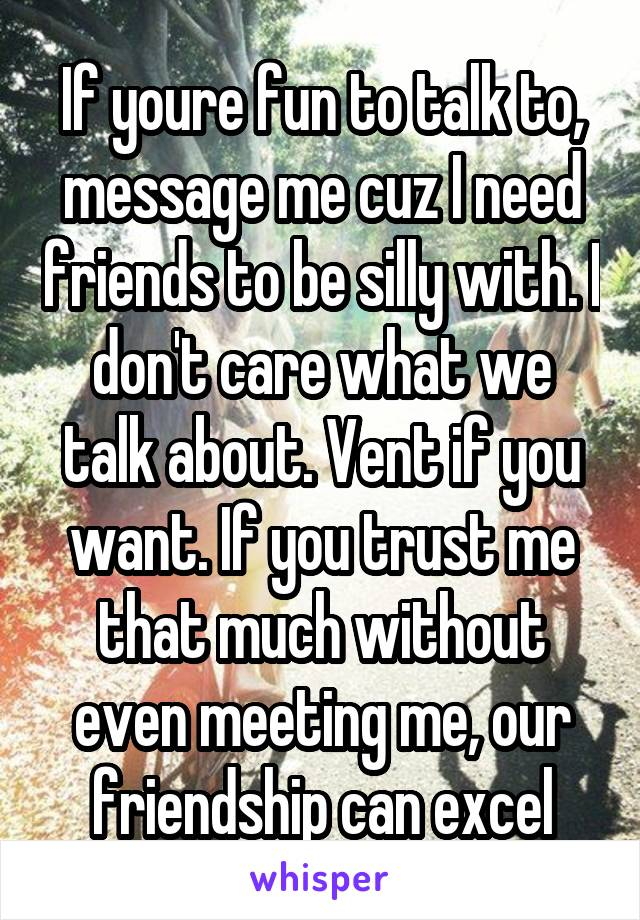 If youre fun to talk to, message me cuz I need friends to be silly with. I don't care what we talk about. Vent if you want. If you trust me that much without even meeting me, our friendship can excel