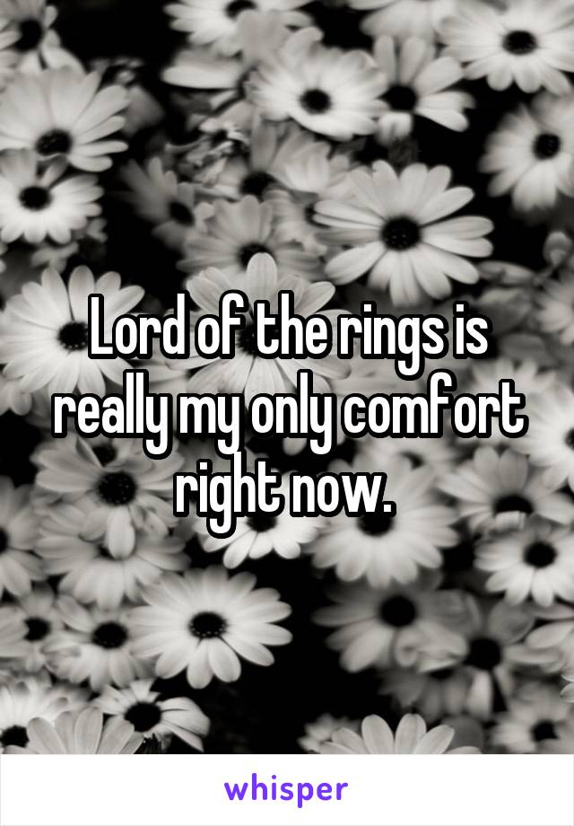 Lord of the rings is really my only comfort right now.