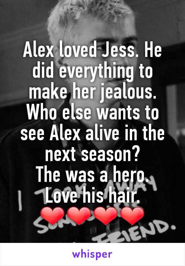 Alex loved Jess. He did everything to make her jealous. Who else wants to see Alex alive in the next season? The was a hero. Love his hair. ❤❤❤❤