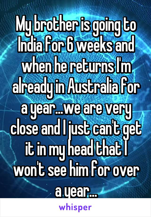 My brother is going to India for 6 weeks and when he returns I'm already in Australia for a year...we are very close and I just can't get it in my head that I won't see him for over a year...