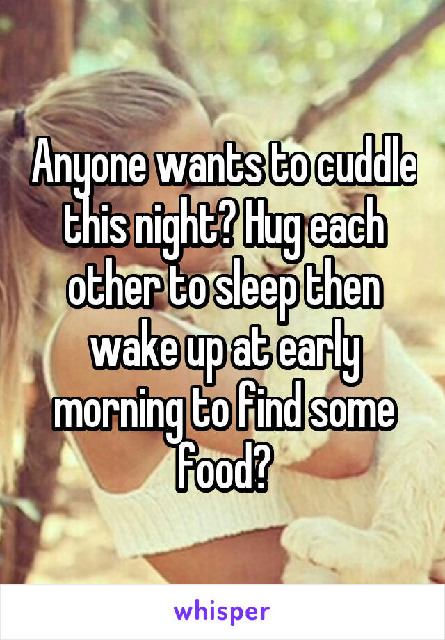 Anyone wants to cuddle this night? Hug each other to sleep then wake up at early morning to find some food?