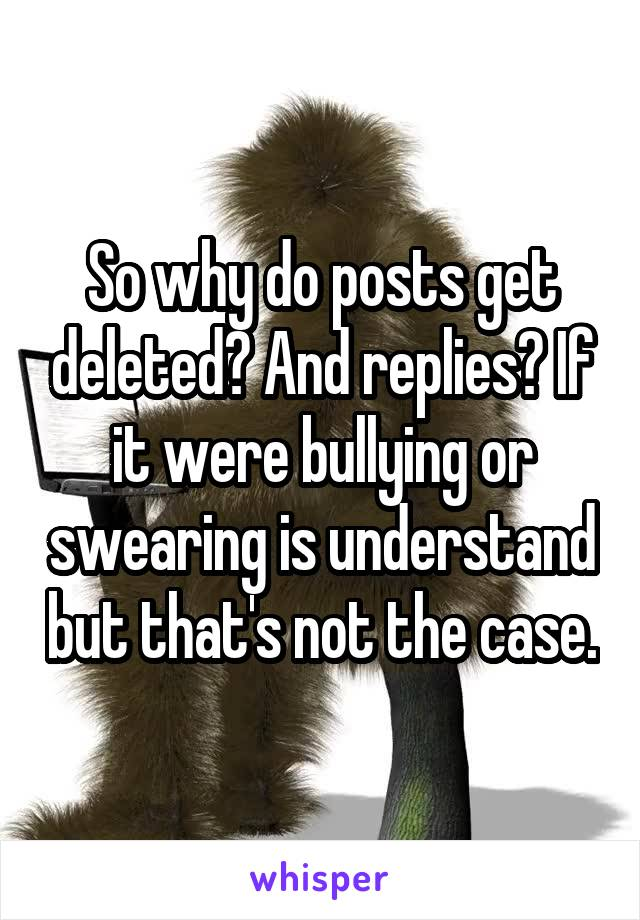 So why do posts get deleted? And replies? If it were bullying or swearing is understand but that's not the case.