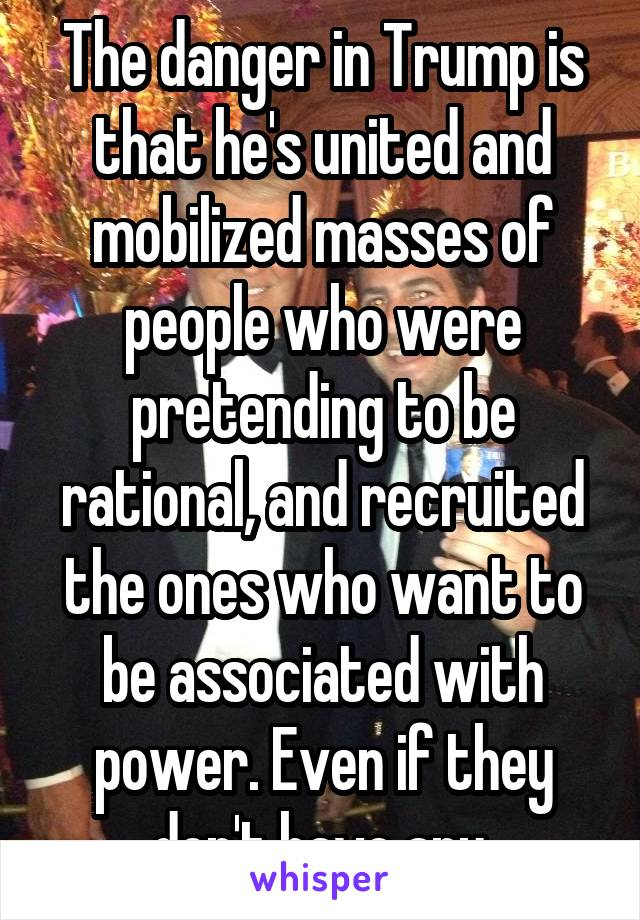 The danger in Trump is that he's united and mobilized masses of people who were pretending to be rational, and recruited the ones who want to be associated with power. Even if they don't have any.