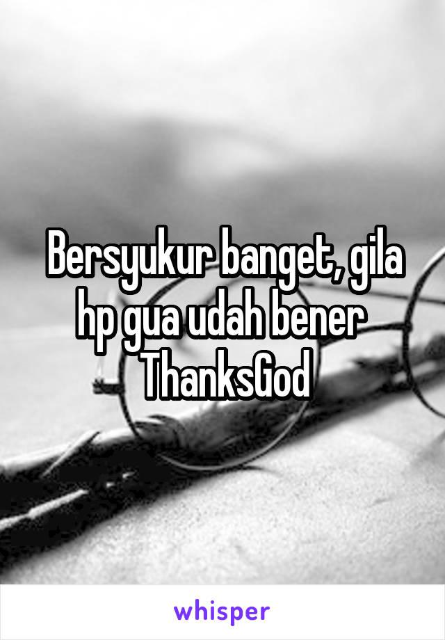 Bersyukur banget, gila hp gua udah bener  ThanksGod