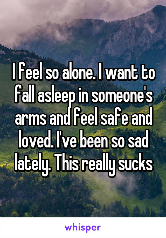 I feel so alone. I want to fall asleep in someone's arms and feel safe and loved. I've been so sad lately. This really sucks