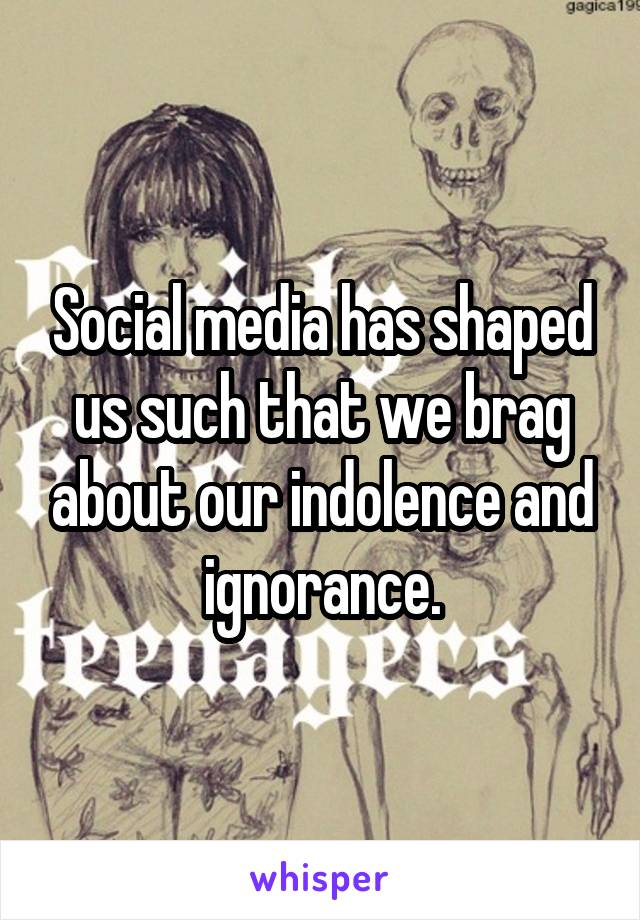 Social media has shaped us such that we brag about our indolence and ignorance.