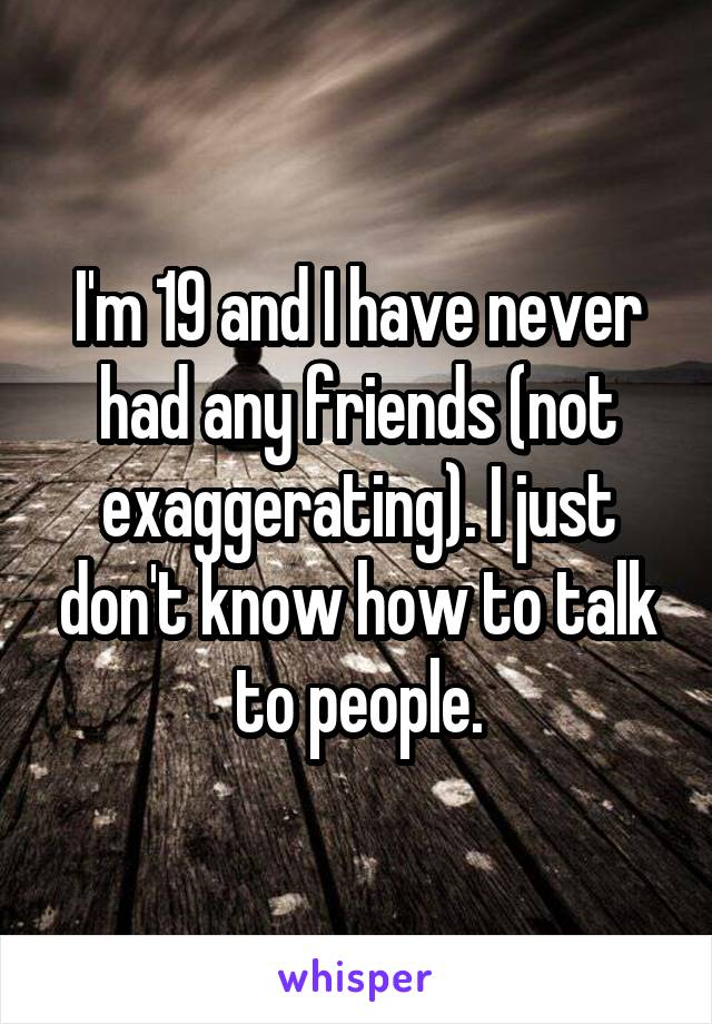 I'm 19 and I have never had any friends (not exaggerating). I just don't know how to talk to people.