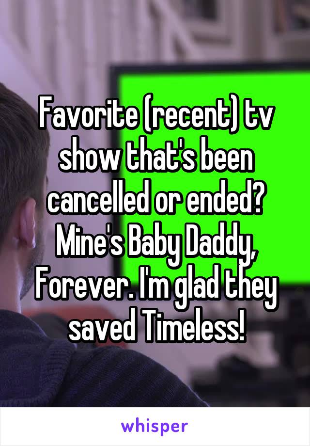 Favorite (recent) tv show that's been cancelled or ended? Mine's Baby Daddy, Forever. I'm glad they saved Timeless!
