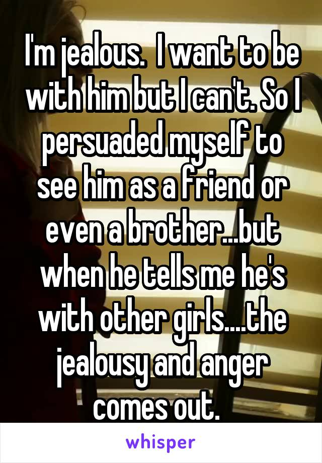I'm jealous.  I want to be with him but I can't. So I persuaded myself to see him as a friend or even a brother...but when he tells me he's with other girls....the jealousy and anger comes out.