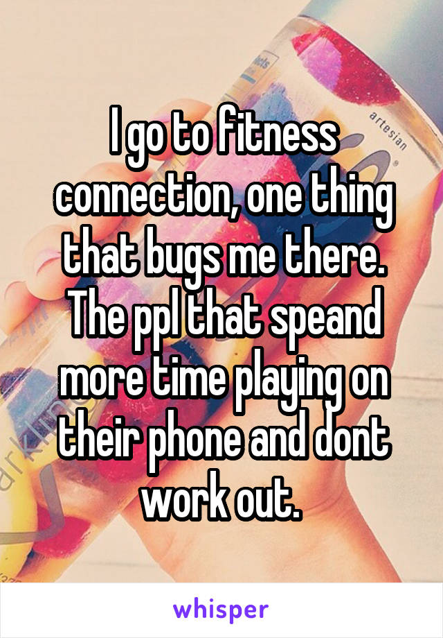 I go to fitness connection, one thing that bugs me there. The ppl that speand more time playing on their phone and dont work out.