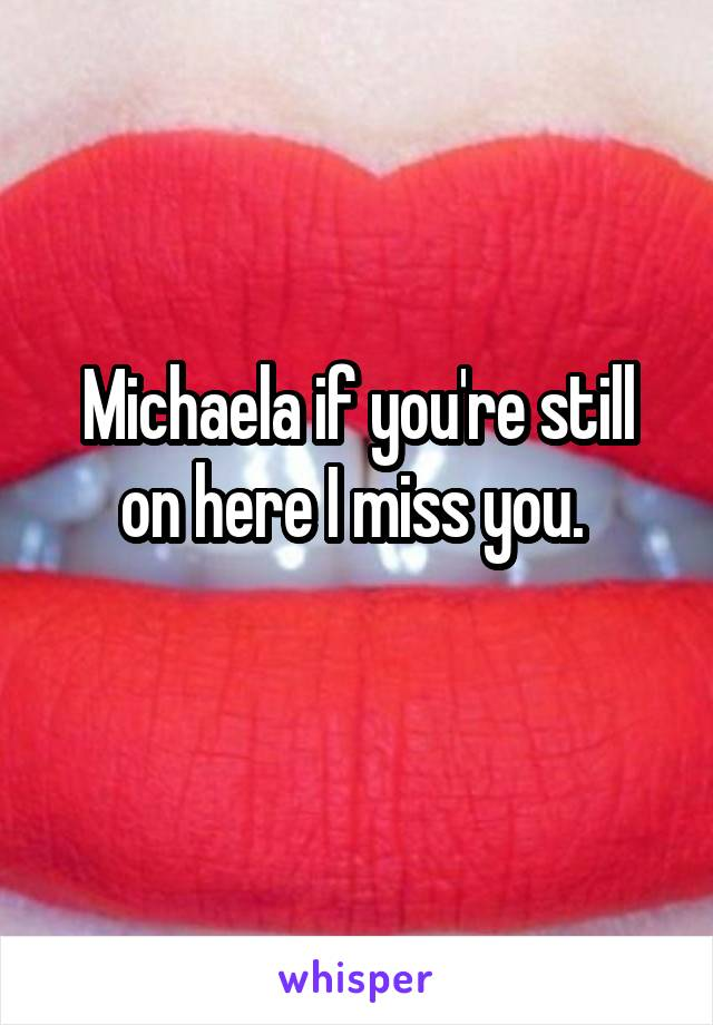 Michaela if you're still on here I miss you.