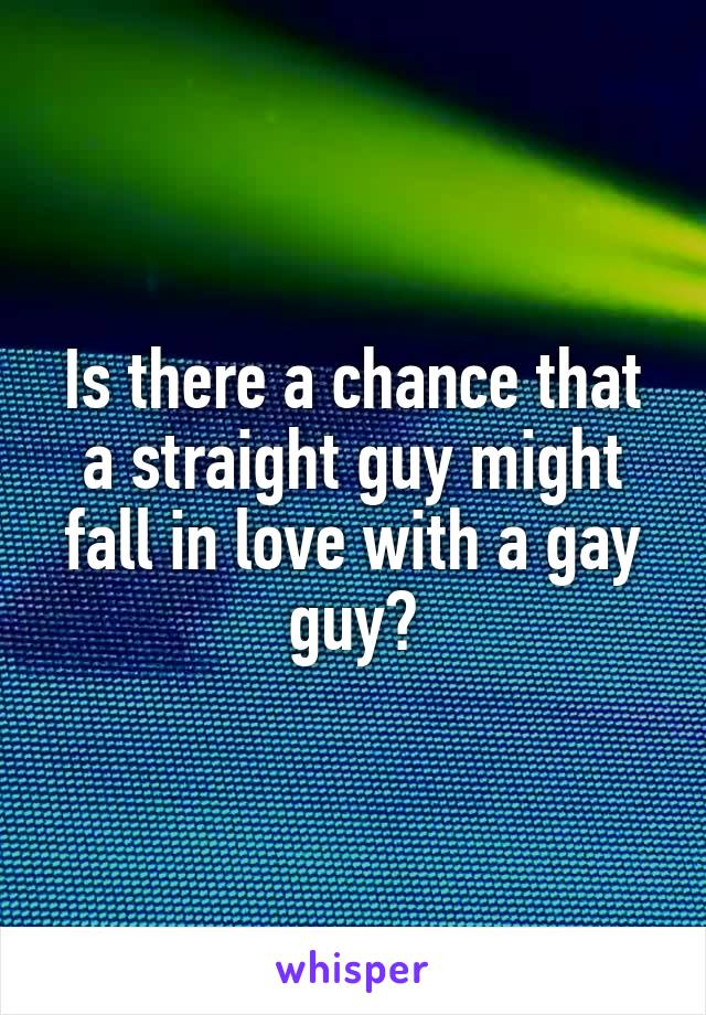 Is there a chance that a straight guy might fall in love with a gay guy?