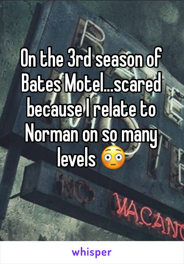 On the 3rd season of Bates Motel...scared because I relate to Norman on so many levels 😳