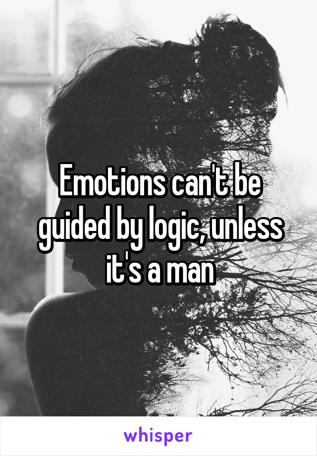 Emotions can't be guided by logic, unless it's a man