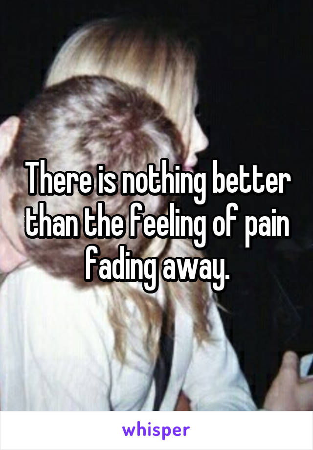 There is nothing better than the feeling of pain fading away.
