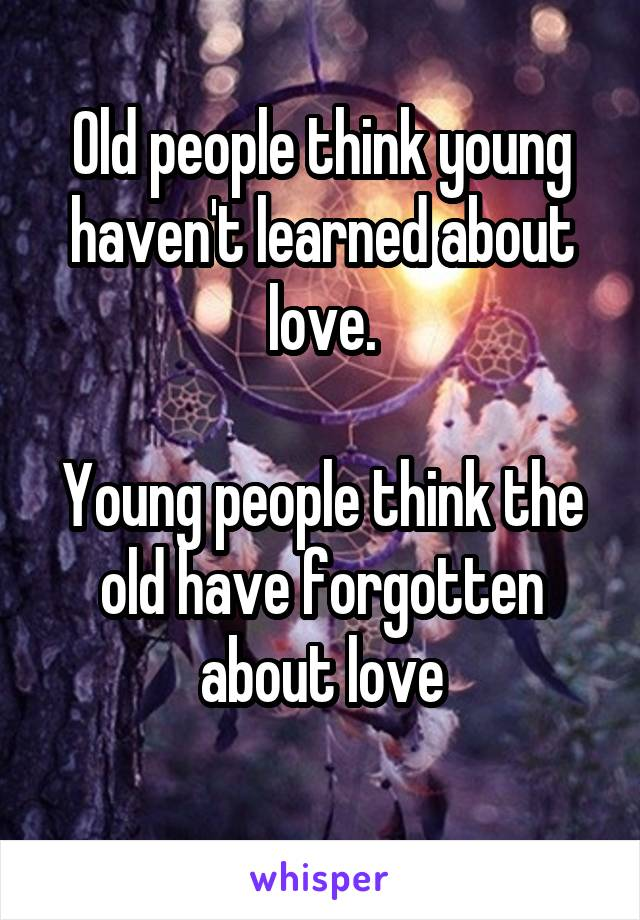 Old people think young haven't learned about love.  Young people think the old have forgotten about love