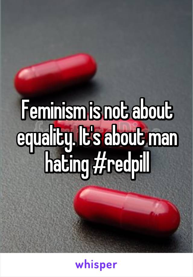 Feminism is not about equality. It's about man hating #redpill
