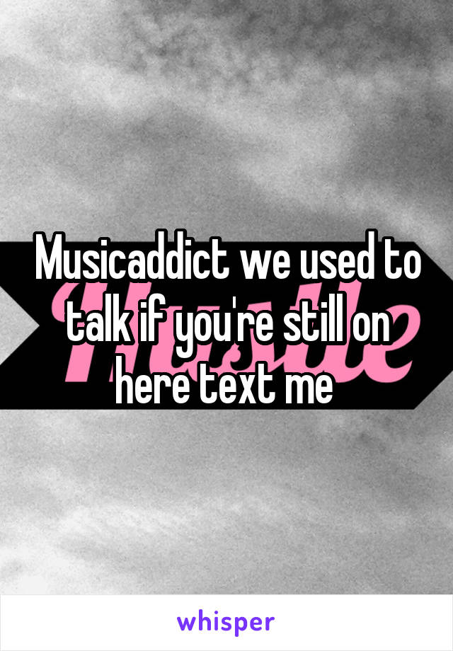 Musicaddict we used to talk if you're still on here text me