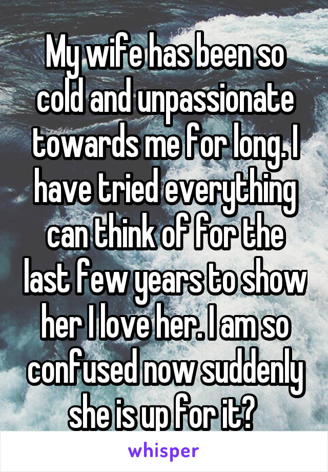 My wife has been so cold and unpassionate towards me for long. I have tried everything can think of for the last few years to show her I love her. I am so confused now suddenly she is up for it?