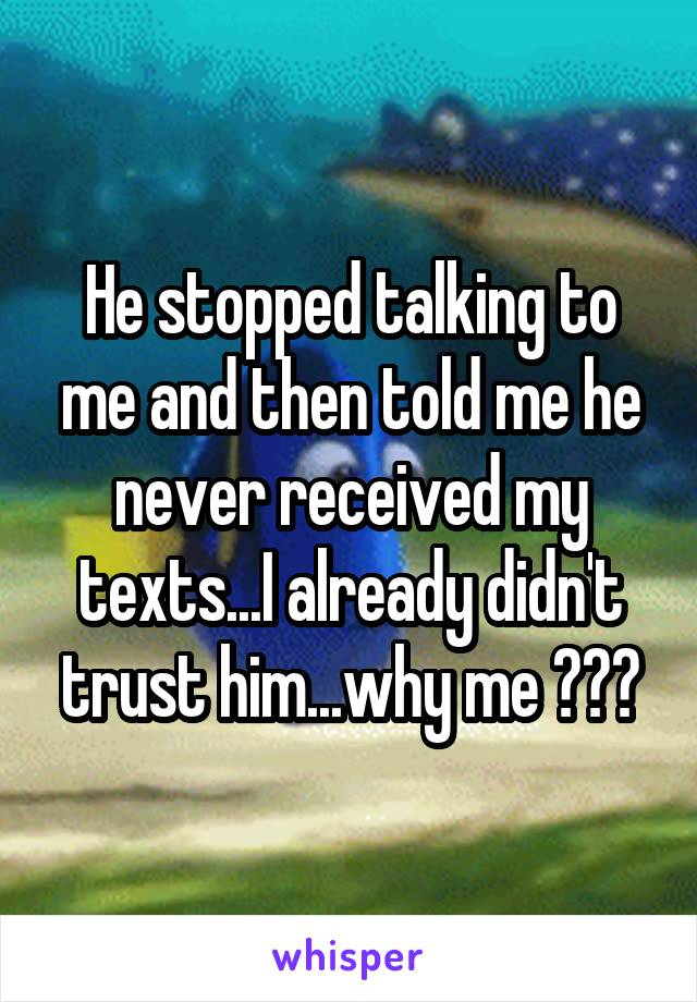He stopped talking to me and then told me he never received my texts...I already didn't trust him...why me ???