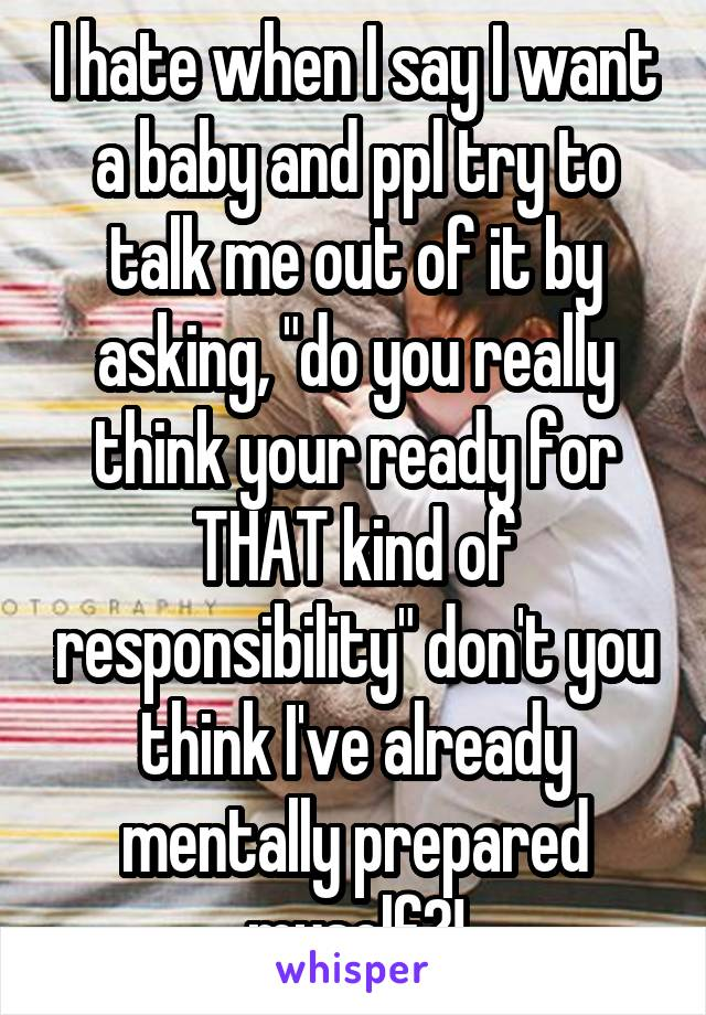 """I hate when I say I want a baby and ppl try to talk me out of it by asking, """"do you really think your ready for THAT kind of responsibility"""" don't you think I've already mentally prepared myself?!"""