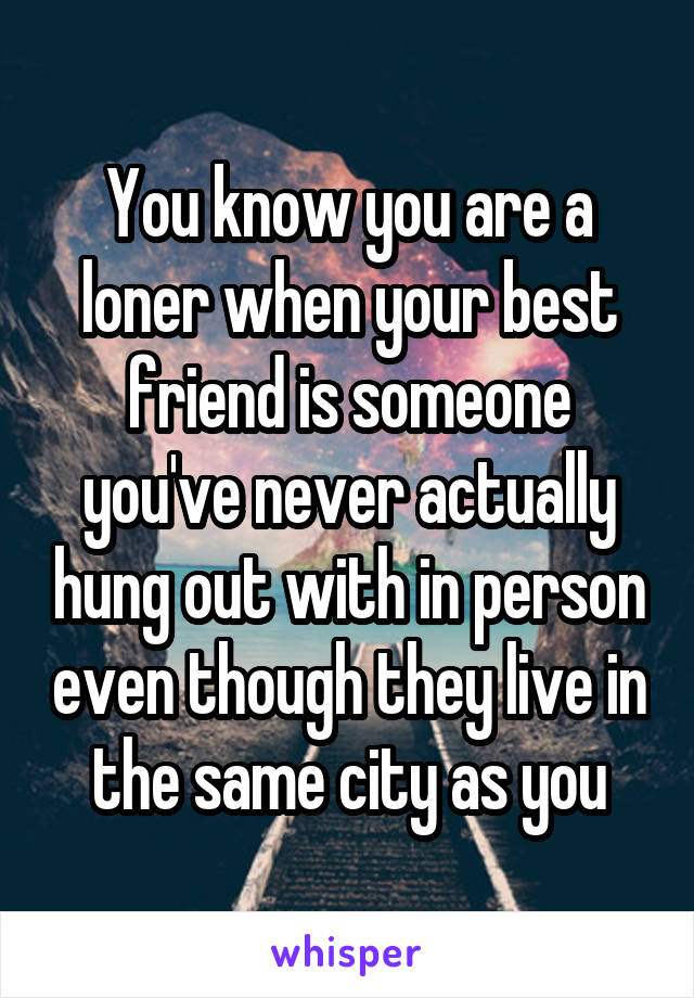 You know you are a loner when your best friend is someone you've never actually hung out with in person even though they live in the same city as you